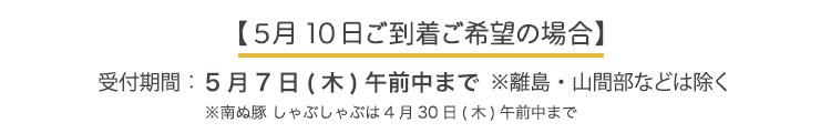 【5月13日ご到着ご希望の場合】受付期間:4月1日〜5月9日まで ※離島・山間部などは除く
